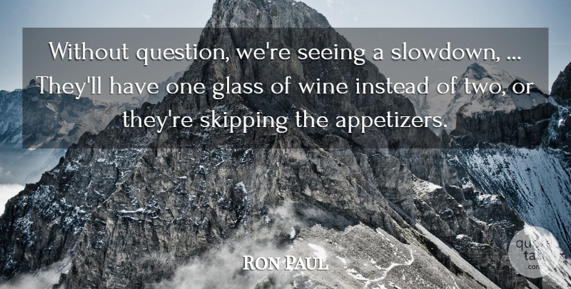 Ron Paul Quote About Glass, Instead, Seeing, Wine: Without Question Were Seeing A...
