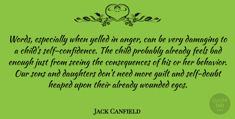 Jack Canfield Quote About Anger, Bad, Child, Consequences, Damaging: Words Especially When Yelled In...