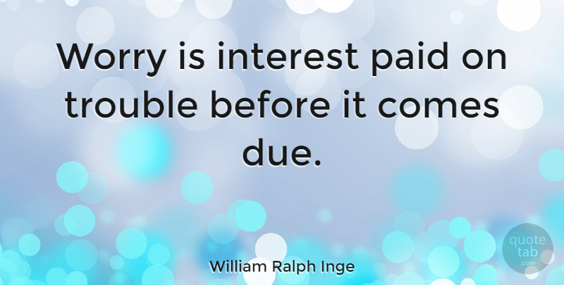 William Ralph Inge Quote About Life, Happiness, Wisdom: Worry Is Interest Paid On...
