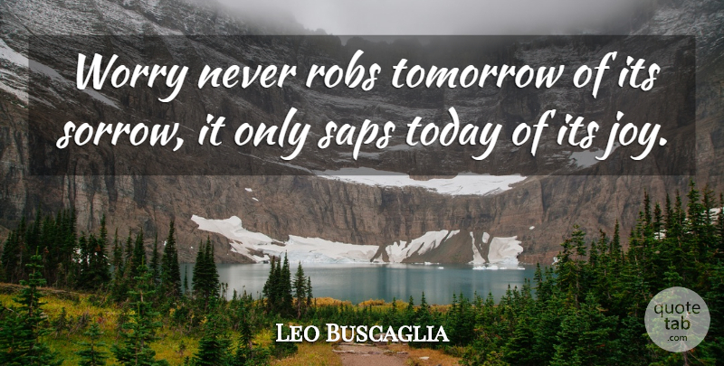 Leo Buscaglia Quote About Inspirational, Life, Strength: Worry Never Robs Tomorrow Of...