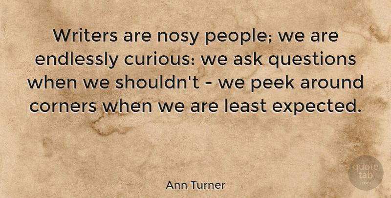 Ann Turner Quote About Corners, Endlessly, Peek, Writers: Writers Are Nosy People We...