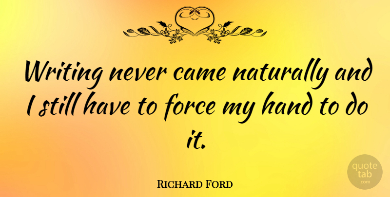 Richard Ford Quote About Writing, Hands, Force: Writing Never Came Naturally And...