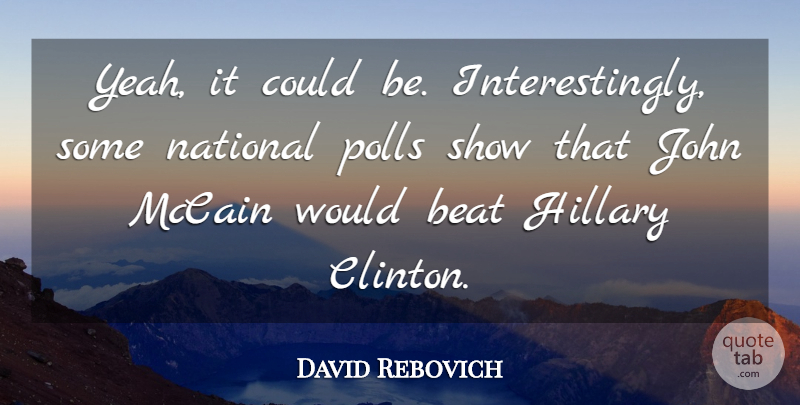 David Rebovich Quote About Beat, Hillary, John, Mccain, National: Yeah It Could Be Interestingly...