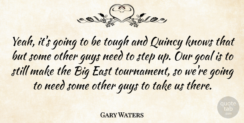 Gary Waters Quote About East, Goal, Guys, Knows, Step: Yeah Its Going To Be...