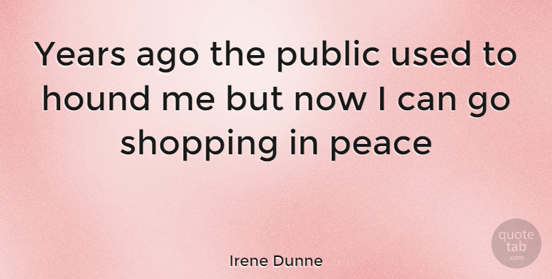 Irene Dunne Quote About Years, Shopping, Hounds: Years Ago The Public Used...