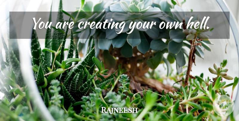 Rajneesh Quote About Life, Creating, Hell: You Are Creating Your Own...