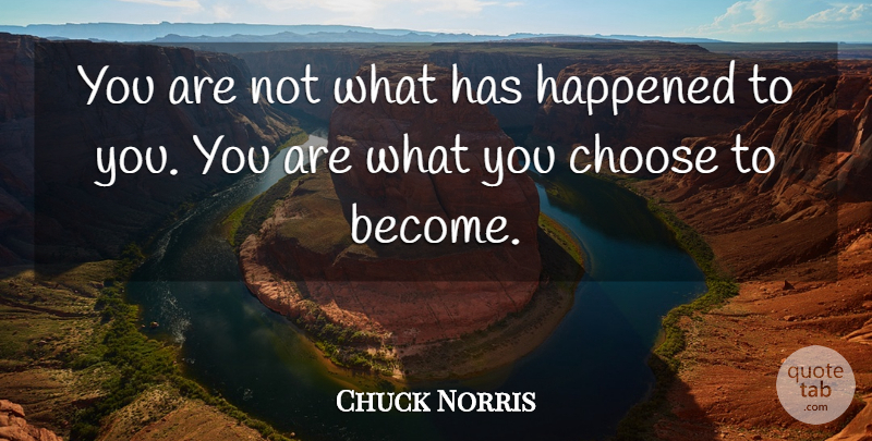 Chuck Norris Quote About Insightful, You Choose, Happened: You Are Not What Has...