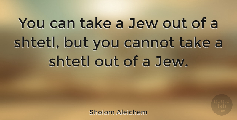 Sholom Aleichem Quote About Jew: You Can Take A Jew...