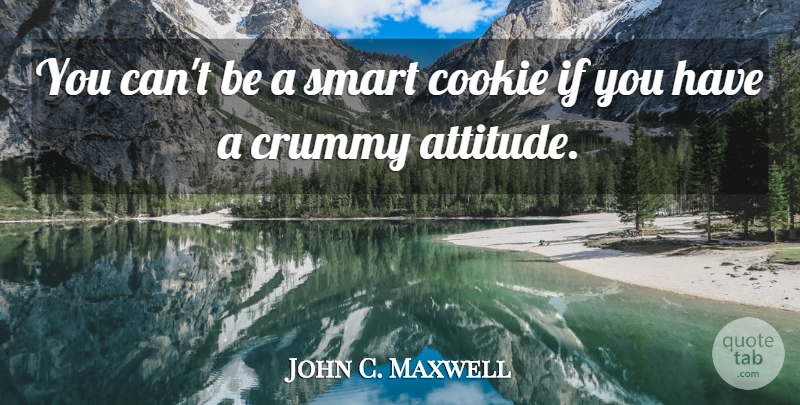 John C. Maxwell Quote About Attitude, Smart, Intelligence: You Cant Be A Smart...