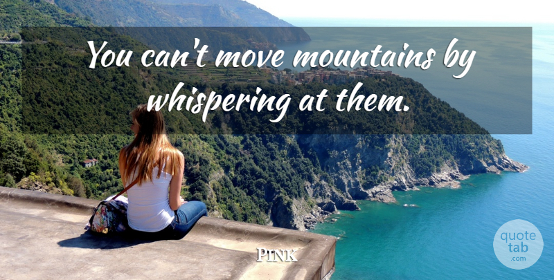 Pink Quote About Badass, Self Esteem, Moving: You Cant Move Mountains By...