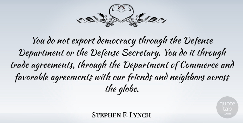 Stephen F. Lynch Quote About Across, Agreements, Commerce, Department, Export: You Do Not Export Democracy...