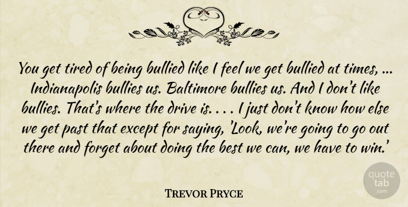 Trevor Pryce Quote About Baltimore, Best, Bullied, Bullies, Drive: You Get Tired Of Being...