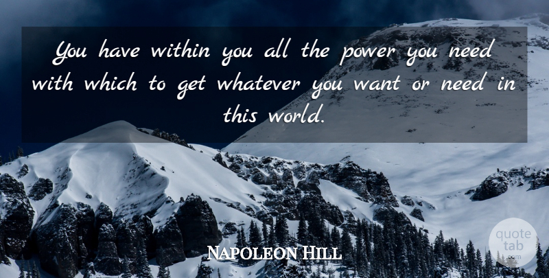 Napoleon Hill Quote About World, Want, Needs: You Have Within You All...