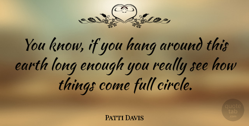 Patti Davis Quote About Circles, Long, Full Circle: You Know If You Hang...