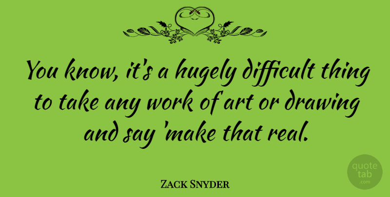 Zack Snyder Quote About Art, Real, Drawing: You Know Its A Hugely...