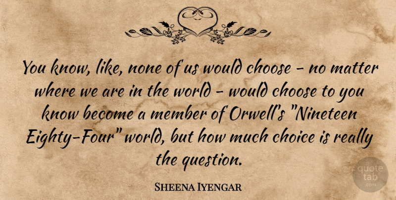 Sheena Iyengar Quote About Choices, World, Four: You Know Like None Of...