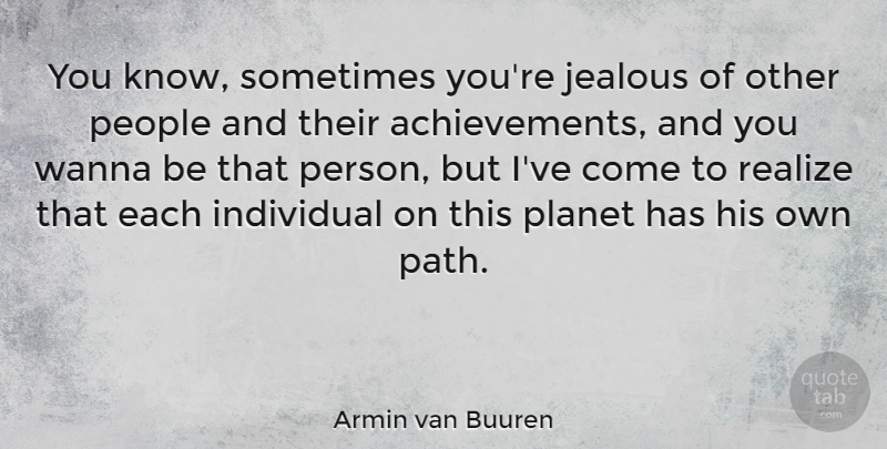 Armin van Buuren Quote About People, Planet, Realize, Wanna: You Know Sometimes Youre Jealous...