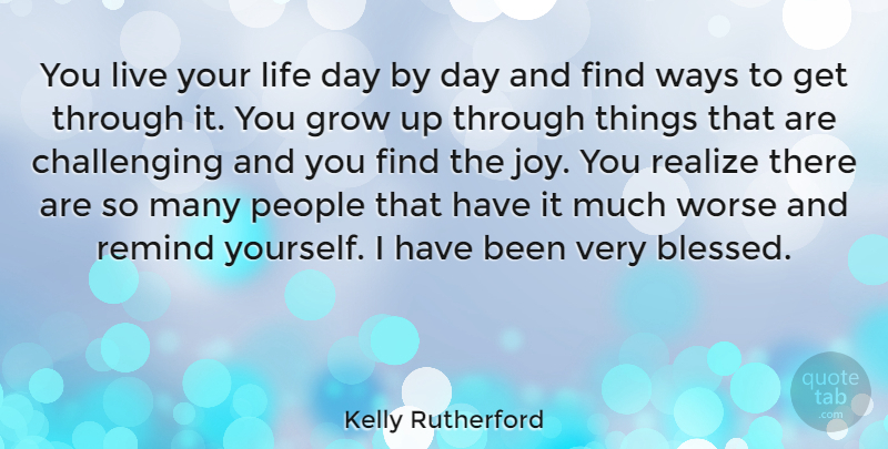 Kelly Rutherford Quote About Grow, Life, People, Realize, Remind: You Live Your Life Day...