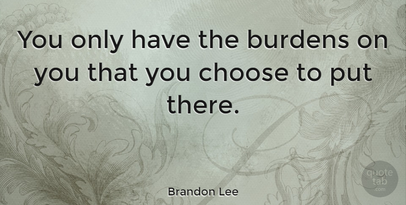 Brandon Lee Quote About Burden, You Choose: You Only Have The Burdens...