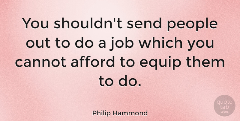 Philip Hammond Quote About Job, People, Send: You Shouldnt Send People Out...