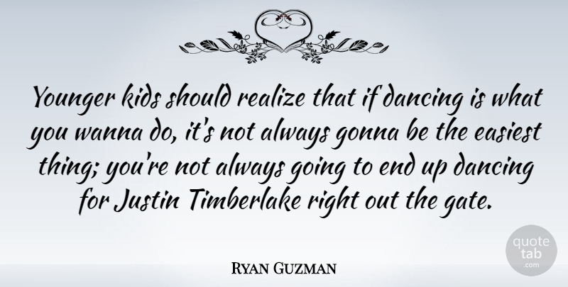 Ryan Guzman Quote About Dancing, Easiest, Gonna, Justin, Kids: Younger Kids Should Realize That...