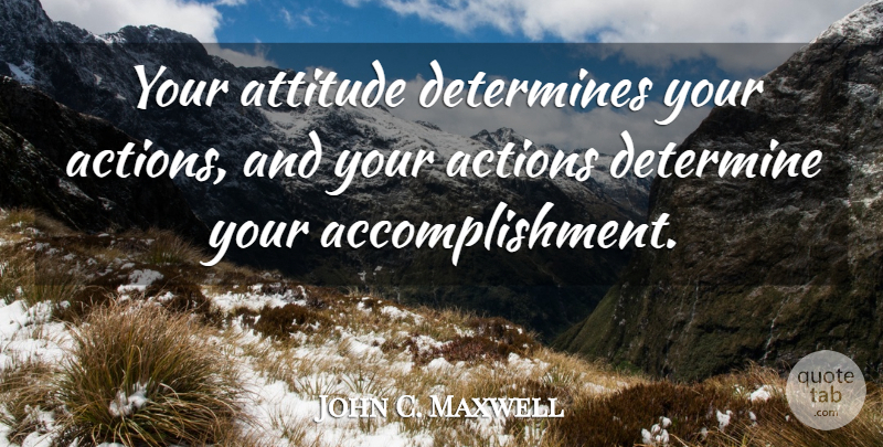 John C. Maxwell Quote About Attitude, Accomplishment, Action: Your Attitude Determines Your Actions...