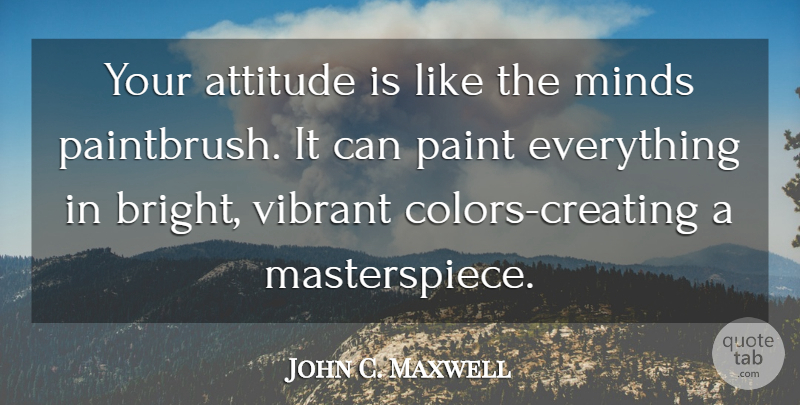 John C. Maxwell Quote About Attitude, Creating, Color: Your Attitude Is Like The...