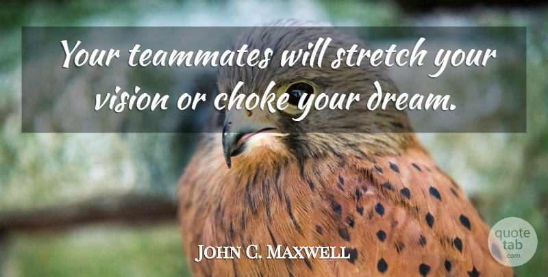 John C. Maxwell Quote About Dream, Vision, Teammate: Your Teammates Will Stretch Your...