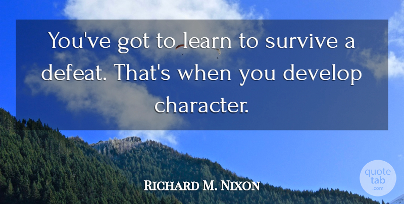 Richard M. Nixon Quote About Character, Survival, Defeat: Youve Got To Learn To...