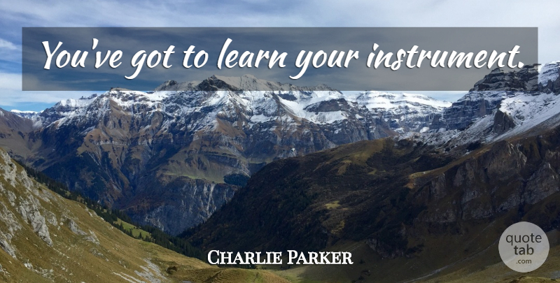 Charlie Parker Quote About Jazz, Instruments: Youve Got To Learn Your...