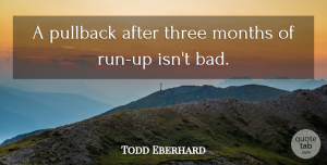 Todd Eberhard Quote About Months, Three: A Pullback After Three Months...