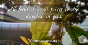 Tatsuo Kageyama Quote About Direction, Focus, Oil, Prices: All Focus Is On Oil...