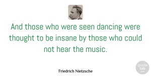 Life Quotes, Friedrich Nietzsche Quote About Inspirational, Life, Music: And Those Who Were Seen...