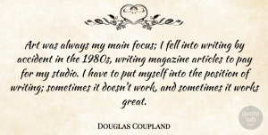 Art Quotes, Douglas Coupland Quote About Accident, Art, Articles, Fell, Great: Art Was Always My Main...