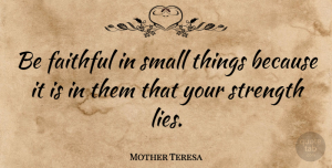 Mother Teresa Quote About Inspirational, Life, Motivational: Be Faithful In Small Things...