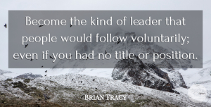 Leadership Quotes, Brian Tracy Quote About Leadership, People, Titles: Become The Kind Of Leader...