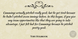 Toby Holbrook Quote About Bad, Felt, Innings, Seven, Team: Cummings Actually Pitched Really Good...