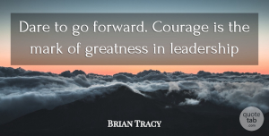 Leadership Quotes, Brian Tracy Quote About Leadership, Greatness, Mark: Dare To Go Forward Courage...