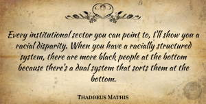Thaddeus Mathis Quote About Black, Bottom, Dual, People, Point: Every Institutional Sector You Can...