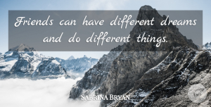 Sabrina Bryan Quote About Dreams: Friends Can Have Different Dreams...