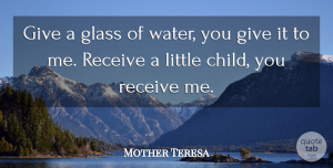 Mother Teresa Quote About Children, Glasses, Giving: Give A Glass Of Water...