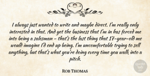 Rob Thomas Quote About Business, Forced, Imagine, Interested, Last: I Always Just Wanted To...