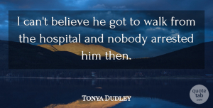 Tonya Dudley Quote About Arrested, Believe, Hospital, Nobody, Walk: I Cant Believe He Got...