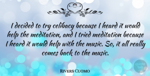Celibacy Quotes, Rivers Cuomo Quote About Celibacy, Decided, Heard, Help, Meditation: I Decided To Try Celibacy...