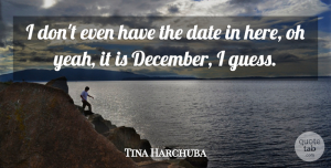 Tina Harchuba Quote About Date, Oh: I Dont Even Have The...