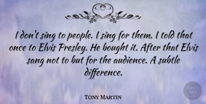 Tony Martin Quote About Bought, Elvis, Sang, Subtle: I Dont Sing To People...