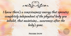 Phoebe Snow Quote About Independent, Gone, Body: I Know Theres A Consciousness...