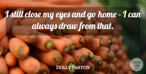 Home Quotes, Dolly Parton Quote About Inspirational, Eye, Home: I Still Close My Eyes...