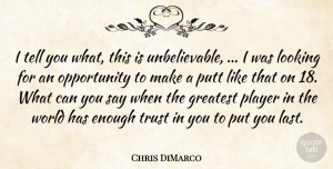 Trust Quotes, Chris DiMarco Quote About Greatest, Looking, Opportunity, Player, Putt: I Tell You What This...