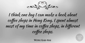 Wong Kar-wai Quote About Book, Coffee, Thinking: I Think One Day I...